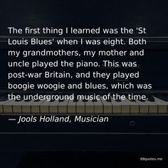 The first thing I learned was the 'St Louis Blues' when I was eight. Both my grandmothers, my mother and uncle played the piano. This was post-war Britain, and they played boogie woogie and blues, which was the underground music of the time. — Jools Holland, Musician Holland Quotes, Jools Holland, Paul Weller, Underground Music, St Louis Blues, Boogie Woogie, Live In The Present, To My Mother, Family Values