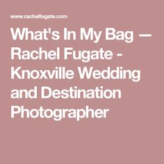 What's In My Bag — Rachel Fugate - Knoxville Wedding and Destination Photographer