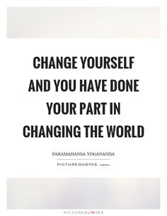 Change yourself and you have done your part in changing the world. Picture Quotes.
