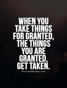 When you take things for granted, the things you are granted, get taken. Taken for granted quotes on PictureQuotes.com.