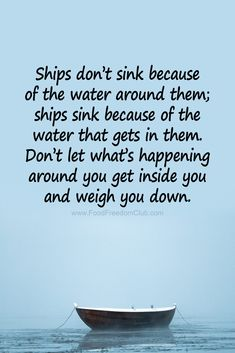 Ships don't sink because of the water around them; ships sink because of the water that gets in them. Don't let what's happening around you get inside you and weigh you down. Quotable Quotes, Wisdom Quotes, True Quotes, Great Quotes, Words Quotes, Quotes To Live By, Motivational Quotes, Funny Quotes, Ship Quotes