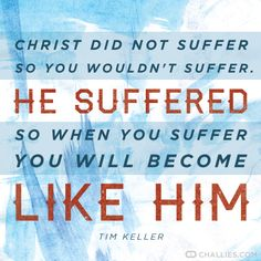 """""""Christ did not suffer so you wouldn't suffer. He suffered so when you suffer you will become like Him."""" Tim Keller"""
