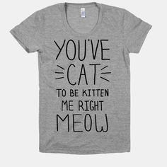 I need this shirt!!! I say this. All the time!!! In the privacy of my own home that is...