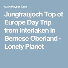 Jungfraujoch Top of Europe Day Trip from Interlaken in Bernese Oberland - Lonely Planet