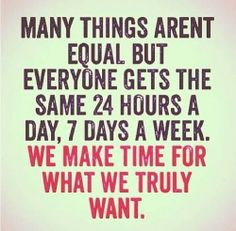 Many things aren't equal but everyone gets the same 24 hours a day, 7 days a week.  We make time for what we truly want.
