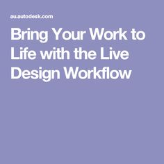 Bring Your Work to Life with the Live Design Workflow