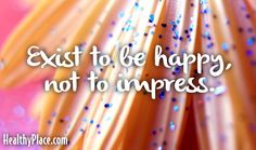 Quote: Exist to be happy, not to impress.    www.HealthyPlace.com