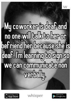 My coworker is deaf and no one will talk to her or befriend her because she is deaf. I'm learning to sign so we can communicate non verbally.