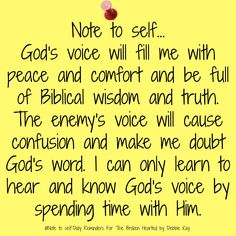 Note to self… God's voice will fill me with peace and comfort and be full of Biblical wisdom and truth. The enemy's voice will cause confusion and make me doubt God's word. Faith Quotes, Bible Quotes, Bible Verses, Scriptures, Wisdom Bible, My Prayer, Faith Prayer, Prayer Board, Daily Reminder