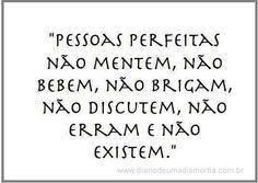 Pessoas perfeitas não mentem, não bebem, não brigam, não discutem, não erram e nção existem.