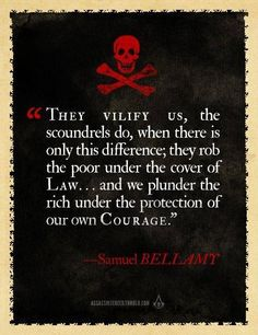 """They vilify us, the scoundrels do, when there is only this difference, they rob the poo under the cover of Law... and we plunder the rich under the protection of our own courage. """""""