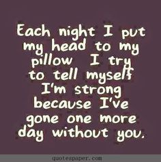 Each night I put my head to my pillow, I try to tell myself I'm strong because I've gone one more day without you. #Quotes #Quote