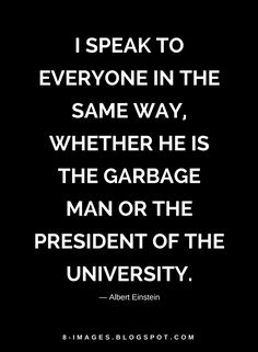 Quotes I speak to everyone in the same way, whether he is the garbage man or the president of the university.