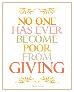 No one has ever become poor from giving.  Maya Angelou