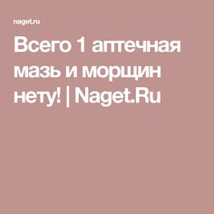 Всего 1 аптечная мазь и морщин нету! | Naget.Ru