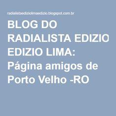 BLOG DO RADIALISTA EDIZIO LIMA: Página amigos de Porto Velho -RO