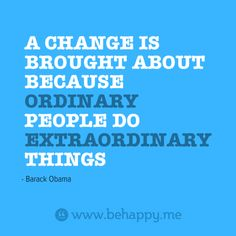 A CHANGE IS  BROUGHT ABOUT  BECAUSE  #ORDINARY  PEOPLE DO  #EXTRAORDINARY  THINGS