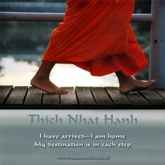 """""""I have arrived—I am home. My destination is in each step."""" —Thich Nhat Hanh: www.QuantumGrace.net ..*"""
