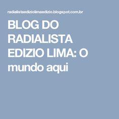 BLOG DO RADIALISTA EDIZIO LIMA: O mundo aqui