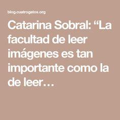 """Catarina Sobral: """"La facultad de leer imágenes es tan importante como la de leer…"""