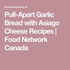 Pull-Apart Garlic Bread with Asiago Cheese Recipes | Food Network Canada