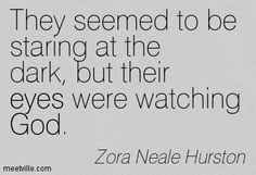 They seemed to be staring at the dark, but their eyes were watching God. Zora Neale Hurston