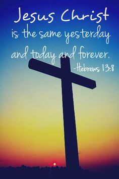 hebrews 13:8. Thank goodness He is, because that's the only constant in an ever changing world.