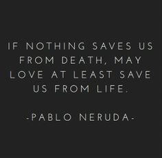 """[Quotes] """"If nothing saves us from death, may love at least save us from life"""" Pablo Neruda Pablo Neruda, The Words, Cool Words, Poetry Quotes, Words Quotes, Sayings, Hero Quotes, Great Quotes, Quotes To Live By"""