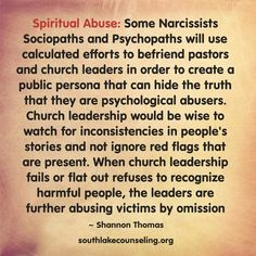 Spiritual Abuse: Some Narcissists, Sociopaths and Psychopaths will use calculated efforts to befriend pastors and church leaders in order to create a public persona that can hide the truth that they are psychological abusers. Church leadership would be wise to watch for inconsistencies in people's stories and not ignore red flags that are present. When church leadership fails or flat out refuses to recognize harmful people, the leaders are further abusing victims by omission.