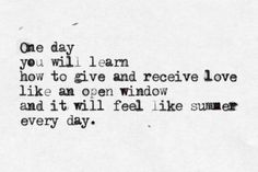 One day you will learn to give and receive love like an open window and it will feel like summer every day.