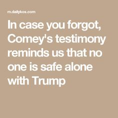In case you forgot, Comey's testimony reminds us that no one is safe alone with Trump
