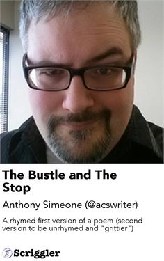"""The Bustle and The Stop by Anthony Simeone (@acswriter) https://scriggler.com/detailPost/story/57689 A rhymed first version of a poem (second version to be unrhymed and """"grittier"""")"""