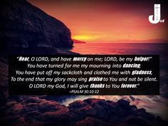 """""""Hear, O LORD, and have mercy on me; LORD, be my helper!"""" You have turned for me my mourning into dancing; You have put off my sackcloth and clothed me with gladness, To the end that my glory may sing praise to You and not be silent. O LORD my God, I will give thanks to You forever."""" (Psalm 30:10-12) #Psalm30 #CallToWorship #Scripture #Praise"""