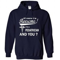 Of course i am awesome I am a PEDIATRICIAN T Shirts, Hoodie Sweatshirts