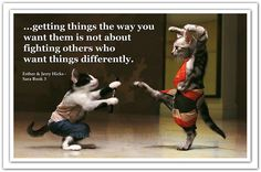 Getting things the way you want them is not about fighting others who want things differently. Abraham-Hicks Quotes (AHQ2614) #sara