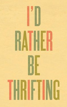 """""""I'd rather be thrifting."""""""