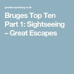 Bruges Top Ten Part 1: Sightseeing – Great Escapes