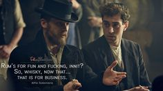 #AlfieSolomons: Rum's for fun and fucking, innit? So, whisky, now that… that is for business.  More on: http://www.magicalquote.com/series/peaky-blinders/ #PeakyBlinders
