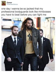 I don't think he actually needs bodyguards << I mean it's Jason Momoa we're talking about