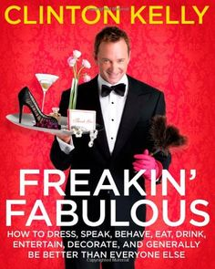 Freakin' Fabulous: How to Dress, Speak, Behave, Eat, Drink, Entertain, Decorate, and Generally Be Better than Everyone Else/Clinton Kelly