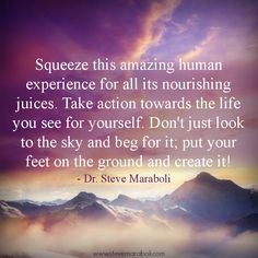 """""""Squeeze this amazing human experience for all its nourishing juices. Take action towards the life you see for yourself. Don't just look to the sky and beg for it; put your feet on the ground and create it!"""" - Steve Maraboli"""