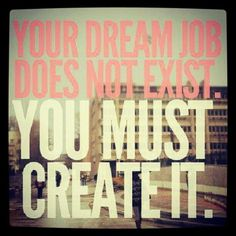 Your dream job does not exist, you must create it.#entrepreneurship