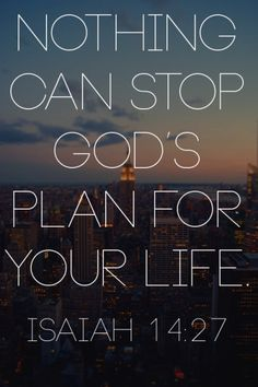 "spiritualinspiration:  Isaiah 14:27 says, ""The LORD of hosts has purposed, and who will annul it?"" (ESV) God's plan for your life can't be stopped by a bad break, someone leaving you, an injustice or a mistake. It's easy to think that because we aren't where we want to be in life, or we've made poor decisions or faced unfortunate setbacks that God's plans for our life are over. Nothing you have done or haven't done can cancel you from your destiny as long as you keep God first place and…"