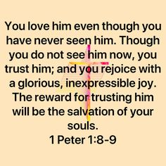 1 Peter You love him even though you have never seen him. Though you do not see him now, you trust him; and you rejoice with a glorious, inexpressible joy. The reward for trusting him will be the salvation of Prayer Scriptures, Faith Prayer, Bible Verses Quotes, Faith In God, Faith Quotes, Wisdom Quotes, Religious Quotes, Spiritual Quotes, Positive Quotes