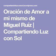 Oración de Amor a mi mismo de Miguel Ruíz | Compartiendo Luz con Sol