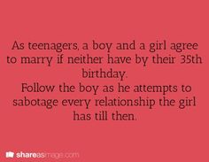 As teenagers, a boy and a girl agree to marry if neither have by their 35th birthday. Follow the boy as he attempts to sabotage every relationship the girl has till then.