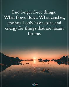 I no longer force things. What flows, flows. what crashes, crashes.I have Only space and energy for things that are meant for me. Flow Quotes, Quotes To Live By, Me Quotes, Motivational Quotes, Inspirational Quotes, Strong Quotes, Wisdom Quotes, New Age, Positive Affirmations