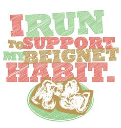 Some people run because they love it. I run to make up for all the beignets I eat. $0.00