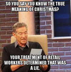 Retail Holiday Memes   So you say you know the true meaning of Christmas? Your treatment of ...
