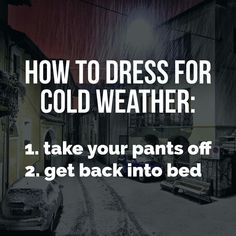 How to dress for cold weather: 1. take your pants off 2. get back into bed